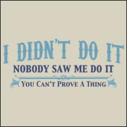 I didn't do it. Nobody saw me do it.  You can't prove a thing. Funny t-shirt