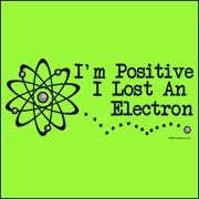 I'm Positive I Lost an Electron - Funny Geek Scientist T-Shirt